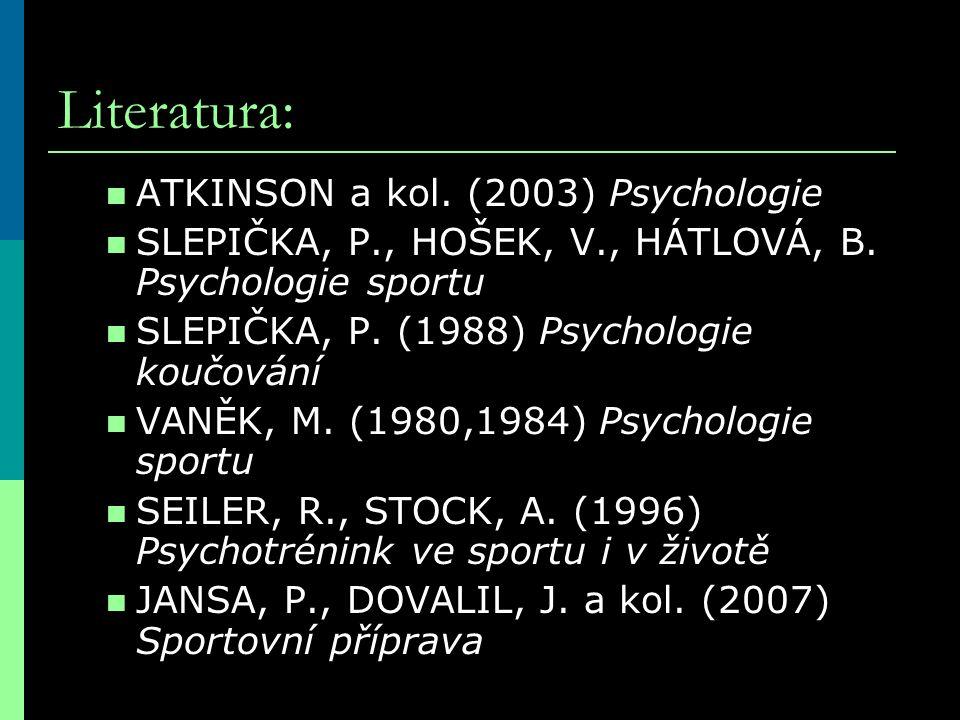 Literatura: ATKINSON a kol. (2003) Psychologie SLEPIČKA, P., HOŠEK, V., HÁTLOVÁ, B. Psychologie sportu SLEPIČKA, P. (1988) Psychologie koučování VANĚK