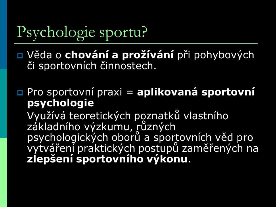Psychologie sportu?  Věda o chování a prožívání při pohybových či sportovních činnostech.  Pro sportovní praxi = aplikovaná sportovní psychologie Vy