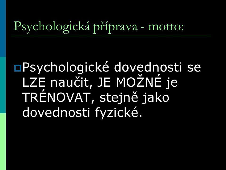 Psychologická příprava - motto:  Psychologické dovednosti se LZE naučit, JE MOŽNÉ je TRÉNOVAT, stejně jako dovednosti fyzické.