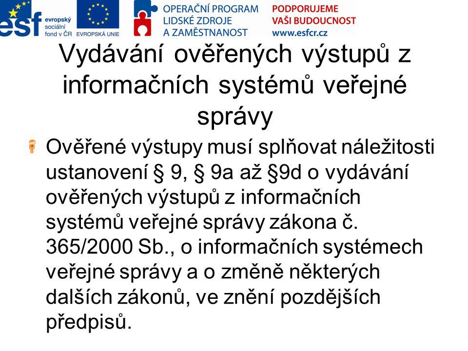 Vydávání ověřených výstupů z informačních systémů veřejné správy Ověřené výstupy musí splňovat náležitosti ustanovení § 9, § 9a až §9d o vydávání ověř