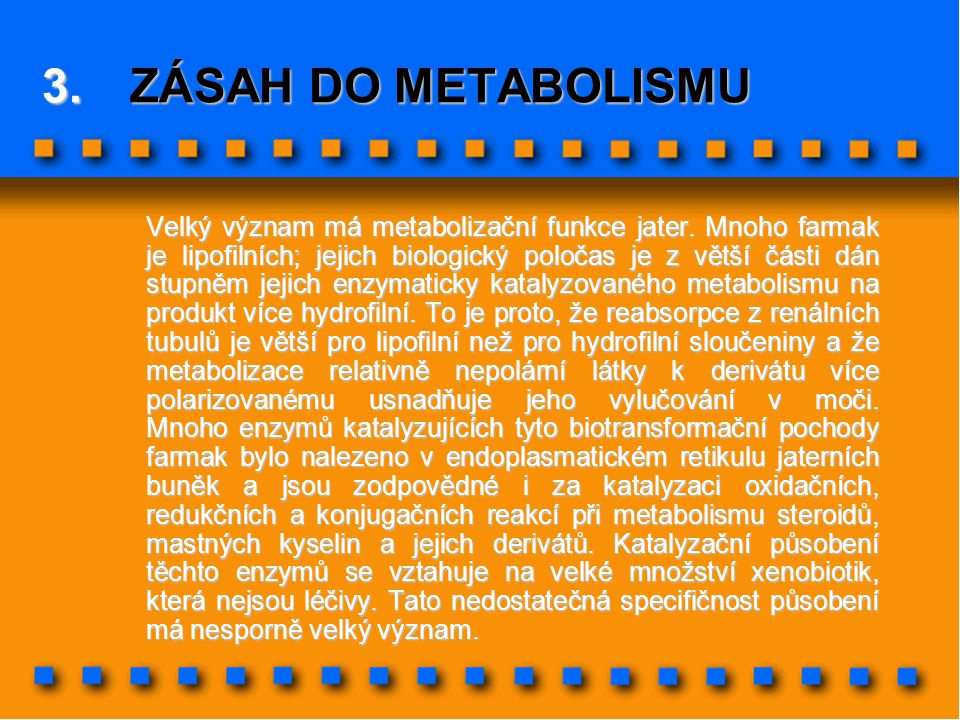 3.ZÁSAH DO METABOLISMU Velký význam má metabolizační funkce jater. Mnoho farmak je lipofilních; jejich biologický poločas je z větší části dán stupněm