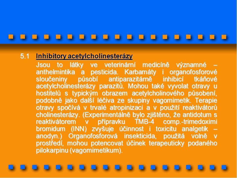 5.1Inhibitory acetylcholinesterázy Jsou to látky ve veterinární medicíně významné – anthelmintika a pesticida. Karbamáty i organofosforové sloučeniny