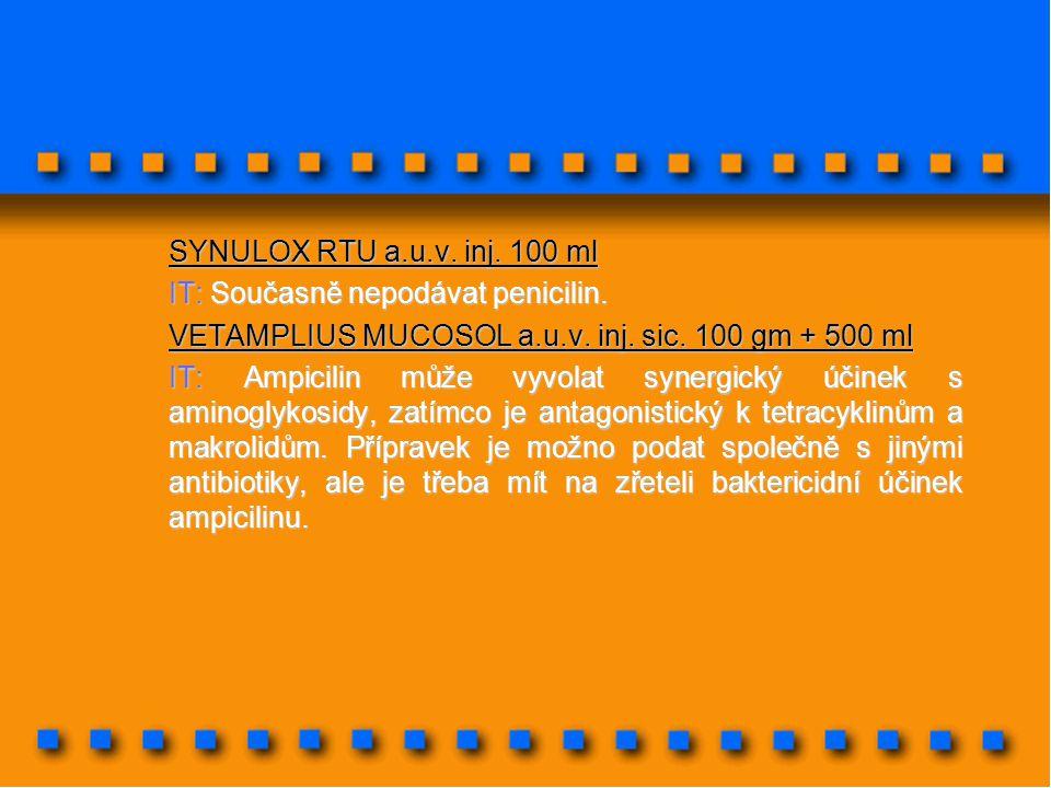 SYNULOX RTU a.u.v. inj. 100 ml IT: Současně nepodávat penicilin. VETAMPLIUS MUCOSOL a.u.v. inj. sic. 100 gm + 500 ml IT: Ampicilin může vyvolat synerg