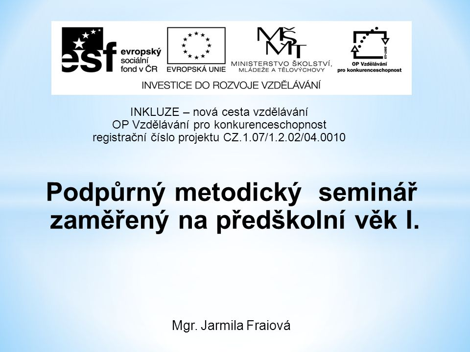 Podpůrný metodický seminář zaměřený na předškolní věk I. Mgr. Jarmila Fraiová INKLUZE – nová cesta vzdělávání OP Vzdělávání pro konkurenceschopnost re