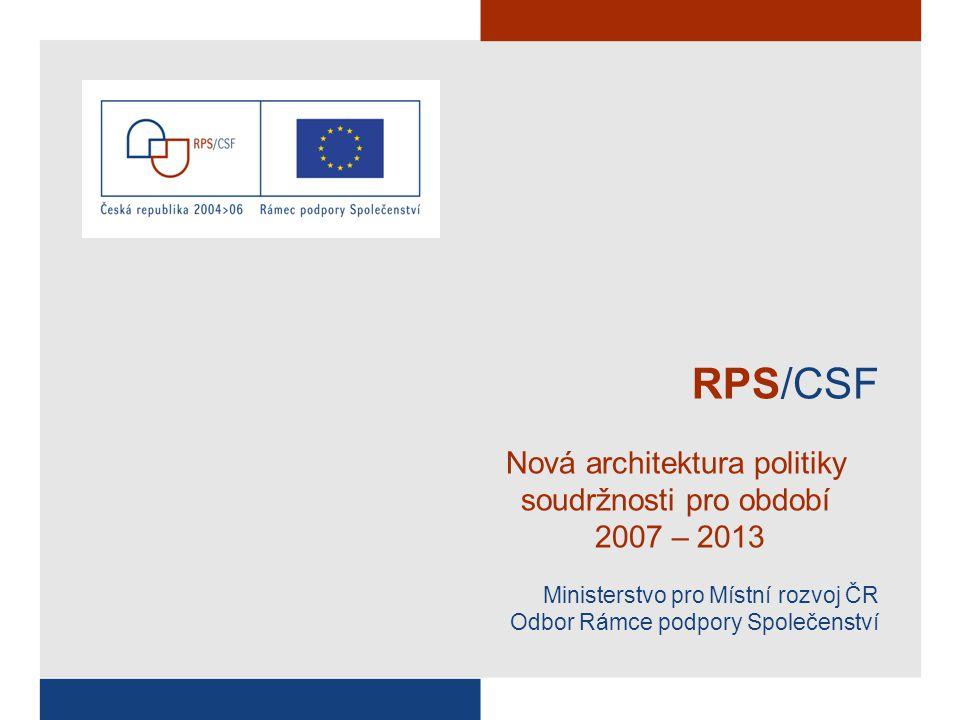 RPS/CSF Nová architektura politiky soudržnosti pro období 2007 – 2013 Ministerstvo pro Místní rozvoj ČR Odbor Rámce podpory Společenství