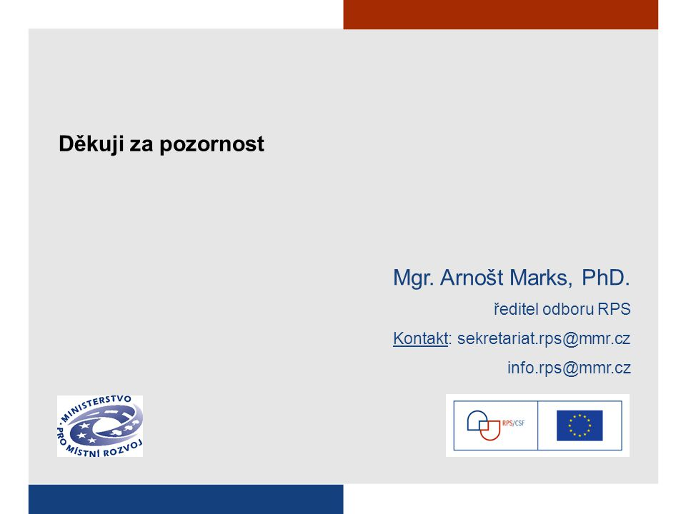Děkuji za pozornost Mgr. Arnošt Marks, PhD. ředitel odboru RPS Kontakt: sekretariat.rps@mmr.cz info.rps@mmr.cz