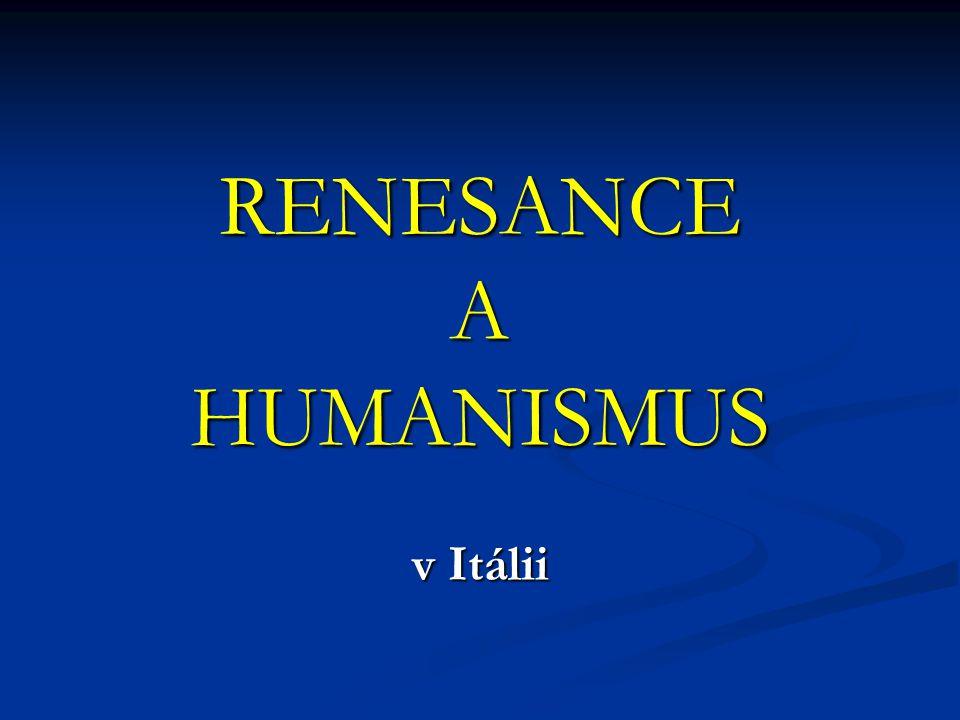 humanus = zájem o člověka, lidský renesance = znovuzrození, obdiv ke starověkým antickým památkám Itálie byla nejednotná ve středu Itálie si budovali stát papežové severní Itálii ovládala bohatá města, zvláště Milán a Florencie renesance a humanismus vyhovoval měšťanstvu  církev po roce 1450 začala renesance ovlivňovat vládnoucí vrstvy a měšťanstvo za hranice Itálie