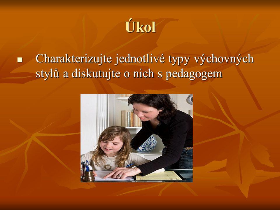 Úkol Charakterizujte jednotlivé typy výchovných stylů a diskutujte o nich s pedagogem Charakterizujte jednotlivé typy výchovných stylů a diskutujte o