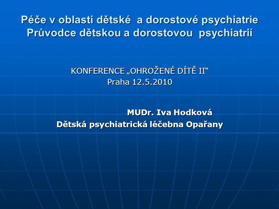 """Péče v oblasti dětské a dorostové psychiatrie Průvodce dětskou a dorostovou psychiatrií KONFERENCE """"OHROŽENÉ DÍTĚ II"""" Praha 12.5.2010 MUDr. Iva Hodkov"""