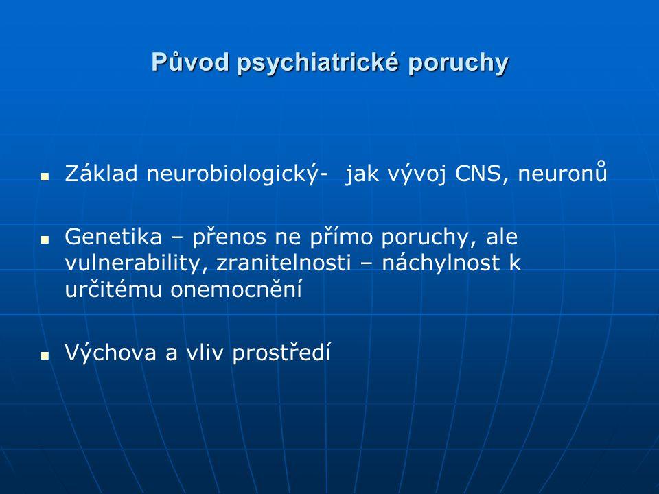 Původ psychiatrické poruchy Základ neurobiologický- jak vývoj CNS, neuronů Genetika – přenos ne přímo poruchy, ale vulnerability, zranitelnosti – nách