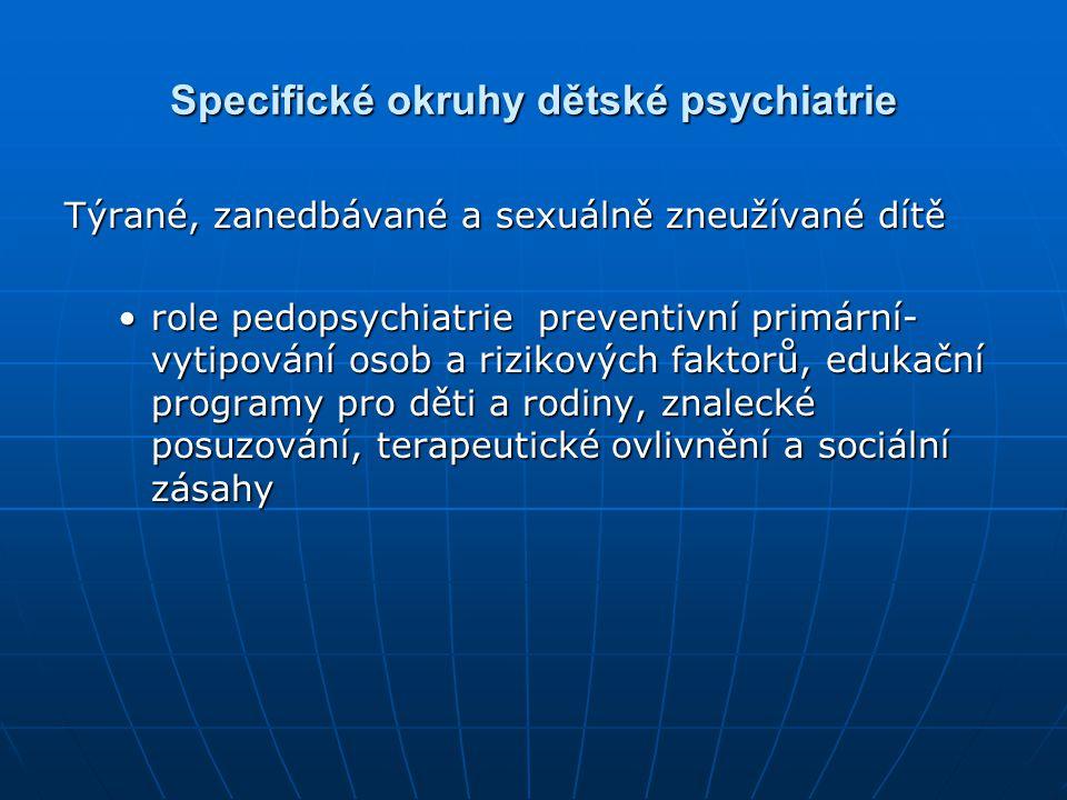 Specifické okruhy dětské psychiatrie Týrané, zanedbávané a sexuálně zneužívané dítě role pedopsychiatrie preventivní primární- vytipování osob a rizik