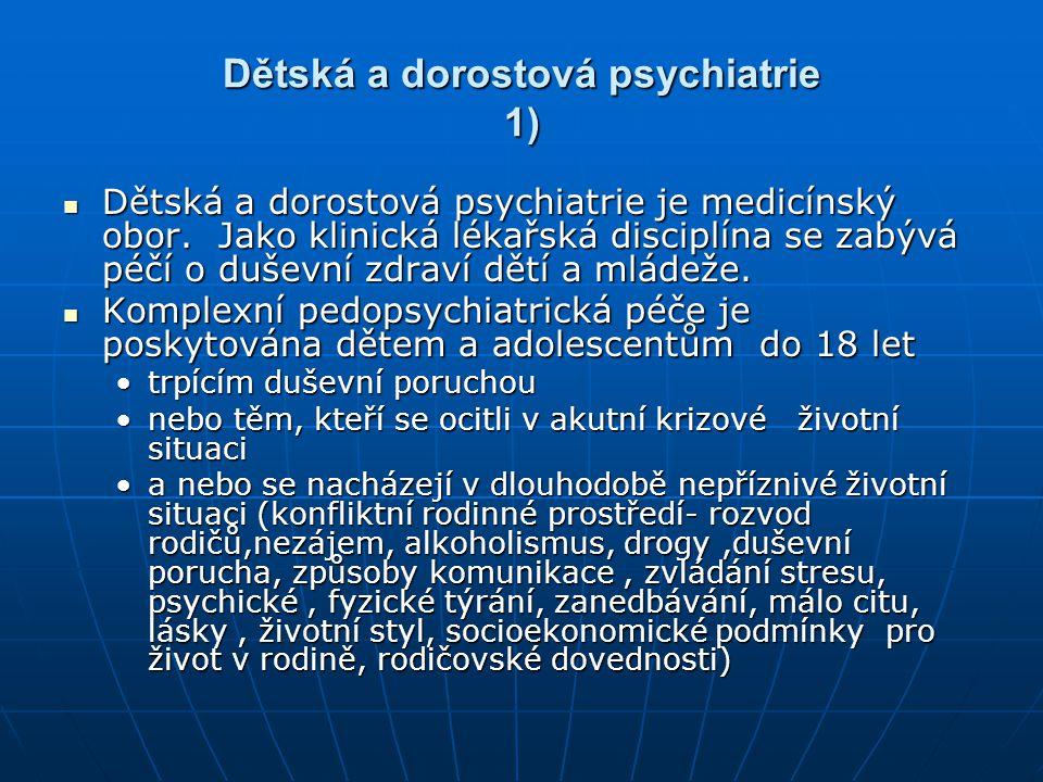 Dětská a dorostová psychiatrie 1) Dětská a dorostová psychiatrie je medicínský obor. Jako klinická lékařská disciplína se zabývá péčí o duševní zdraví