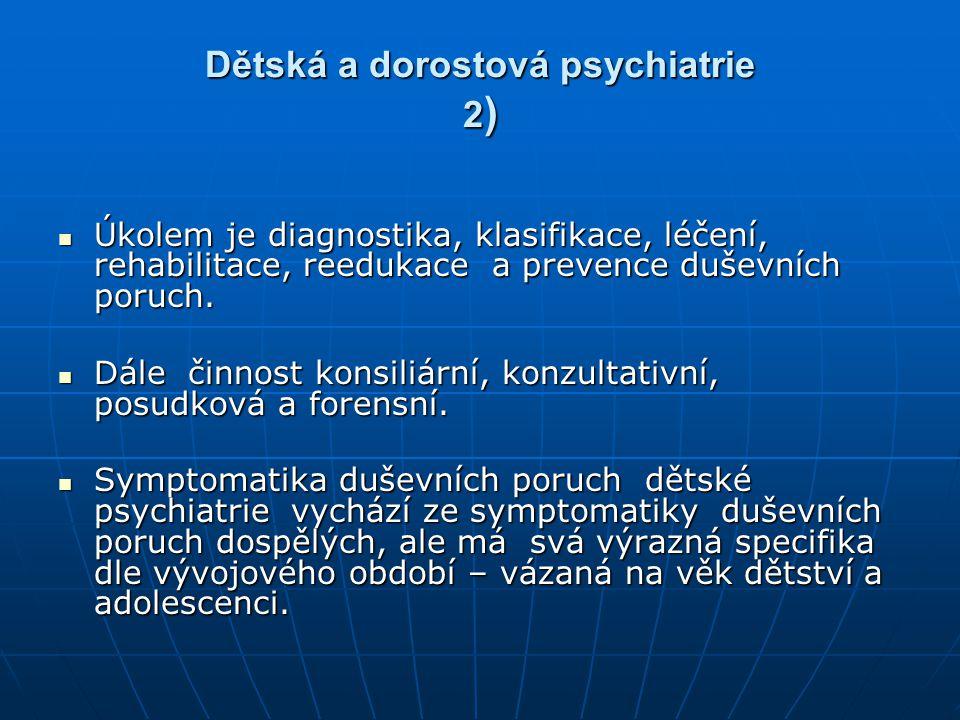 Dětská a dorostová psychiatrie 2 ) Úkolem je diagnostika, klasifikace, léčení, rehabilitace, reedukace a prevence duševních poruch. Úkolem je diagnost