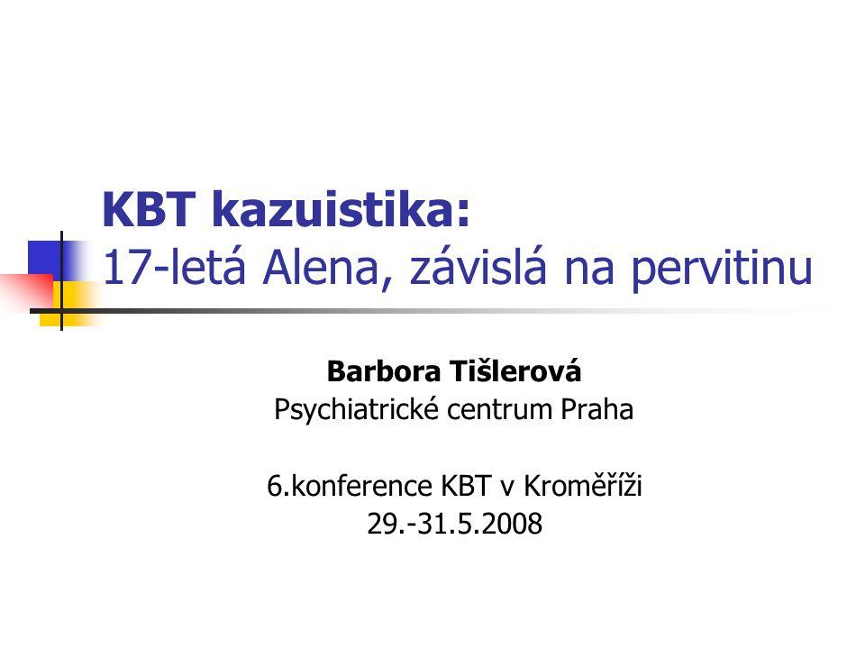 KBT kazuistika: 17-letá Alena, závislá na pervitinu Barbora Tišlerová Psychiatrické centrum Praha 6.konference KBT v Kroměříži 29.-31.5.2008