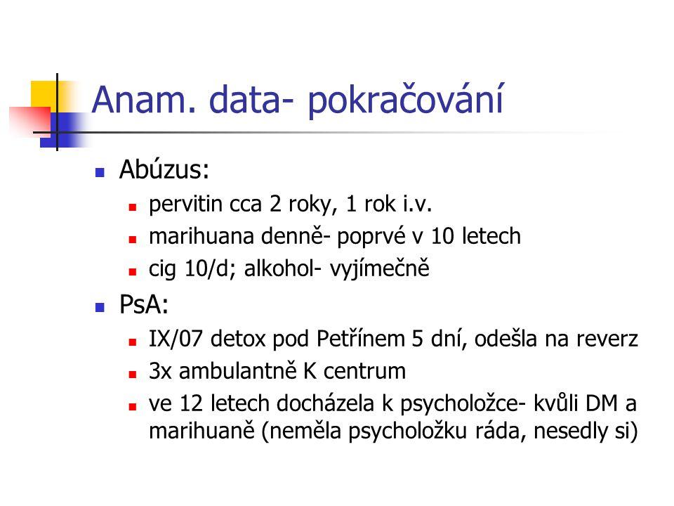 Anam. data- pokračování Abúzus: pervitin cca 2 roky, 1 rok i.v. marihuana denně- poprvé v 10 letech cig 10/d; alkohol- vyjímečně PsA: IX/07 detox pod