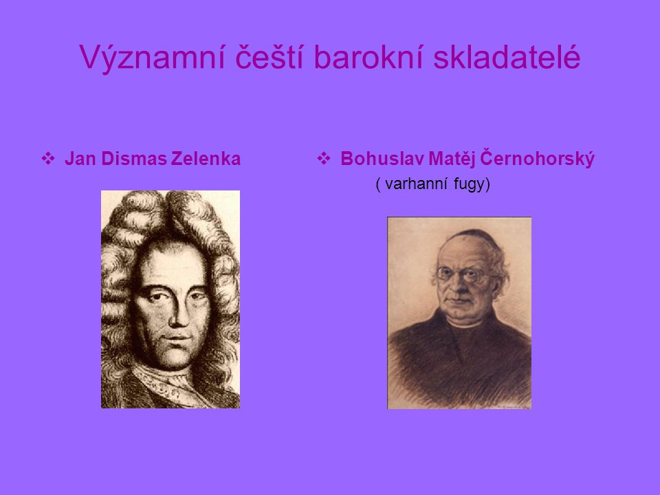 Významní čeští barokní skladatelé  Jan Dismas Zelenka  Bohuslav Matěj Černohorský ( varhanní fugy)