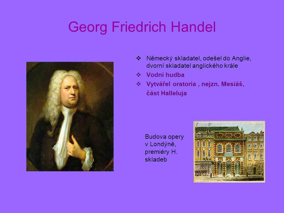 Georg Friedrich Handel  Německý skladatel, odešel do Anglie, dvorní skladatel anglického krále  Vodní hudba  Vytvářel oratoria, nejzn. Mesiáš, část