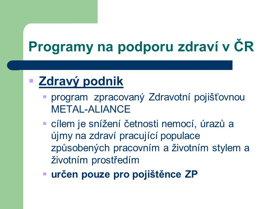 Programy na podporu zdraví v ČR  Zdravý podnik  program zpracovaný Zdravotní pojišťovnou METAL-ALIANCE  cílem je snížení četnosti nemocí, úrazů a ú