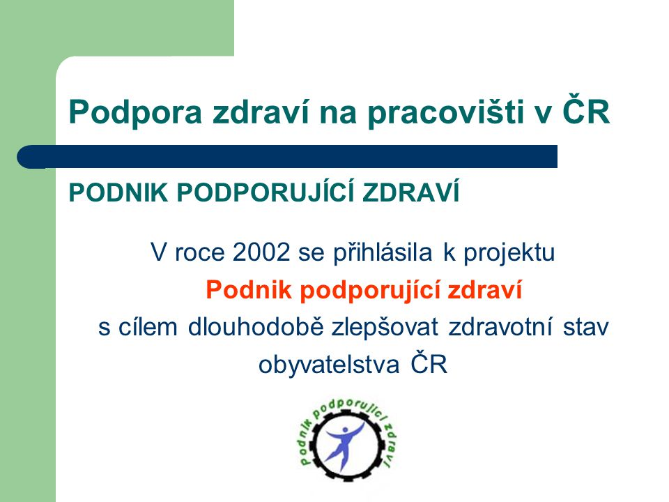Podpora zdraví na pracovišti v ČR PODNIK PODPORUJÍCÍ ZDRAVÍ V roce 2002 se přihlásila k projektu Podnik podporující zdraví s cílem dlouhodobě zlepšova