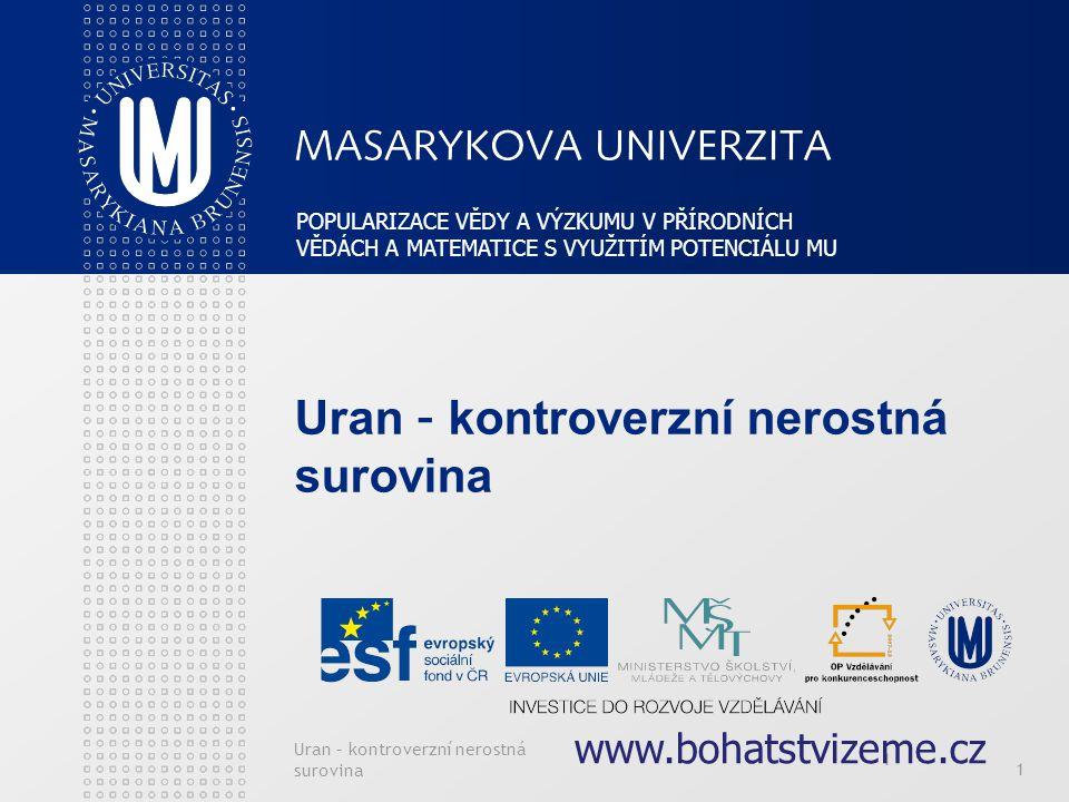 Uran – kontroverzní nerostná surovina 1 1 POPULARIZACE VĚDY A VÝZKUMU V PŘÍRODNÍCH VĚDÁCH A MATEMATICE S VYUŽITÍM POTENCIÁLU MU www.bohatstvizeme.cz