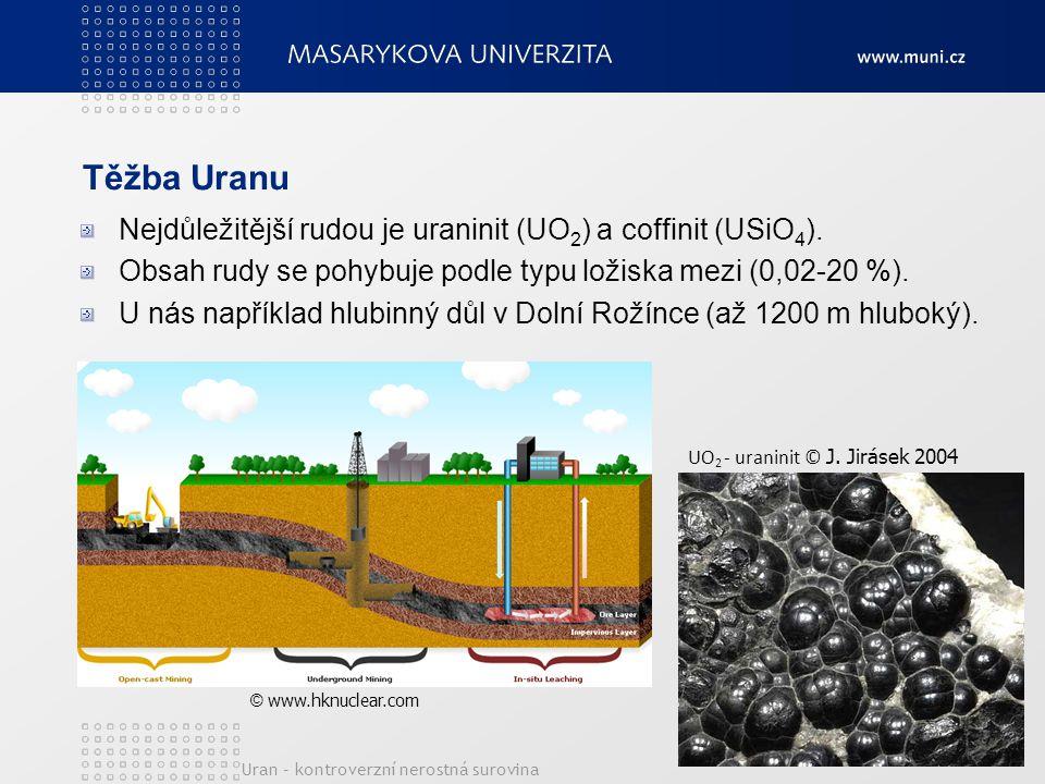 Těžba Uranu Nejdůležitější rudou je uraninit (UO 2 ) a coffinit (USiO 4 ). Obsah rudy se pohybuje podle typu ložiska mezi (0,02-20 %). U nás například
