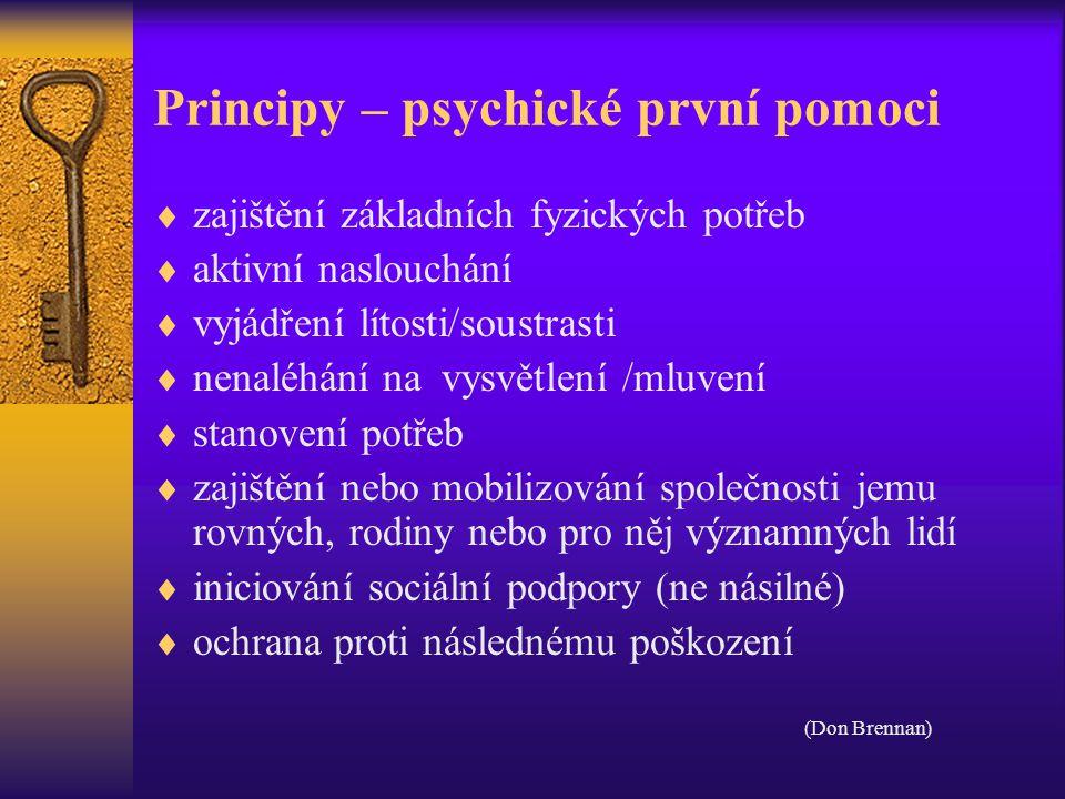 Principy – psychické první pomoci  zajištění základních fyzických potřeb  aktivní naslouchání  vyjádření lítosti/soustrasti  nenaléhání na vysvětlení /mluvení  stanovení potřeb  zajištění nebo mobilizování společnosti jemu rovných, rodiny nebo pro něj významných lidí  iniciování sociální podpory (ne násilné)  ochrana proti následnému poškození (Don Brennan)