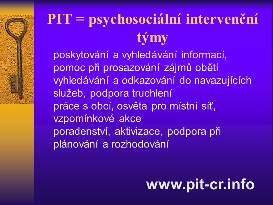 PIT = psychosociální intervenční týmy poskytování a vyhledávání informací, pomoc při prosazování zájmů obětí vyhledávání a odkazování do navazujících služeb, podpora truchlení práce s obcí, osvěta pro místní síť, vzpomínkové akce poradenství, aktivizace, podpora při plánování a rozhodování www.pit-cr.info