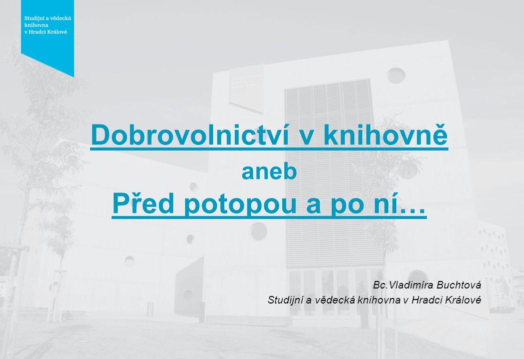 Dobrovolnictví v knihovně aneb Před potopou a po ní… Bc.Vladimíra Buchtová Studijní a vědecká knihovna v Hradci Králové