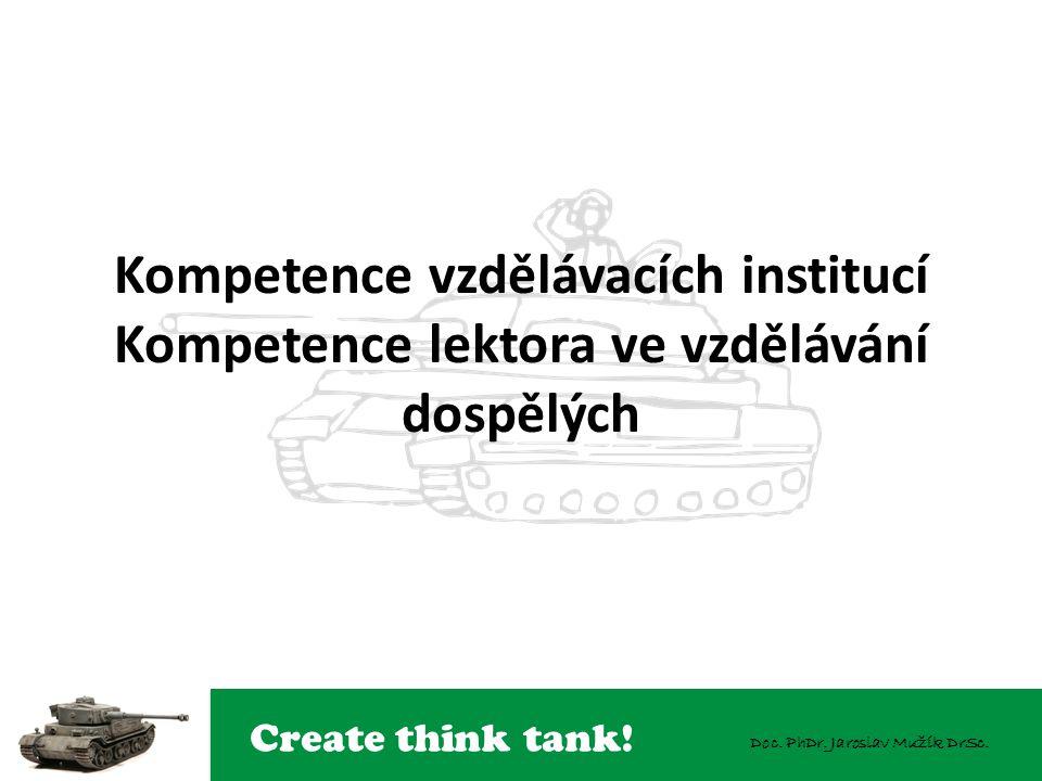 Create think tank! Doc. PhDr. Jaroslav Mužík DrSc. Kompetence vzdělávacích institucí Kompetence lektora ve vzdělávání dospělých