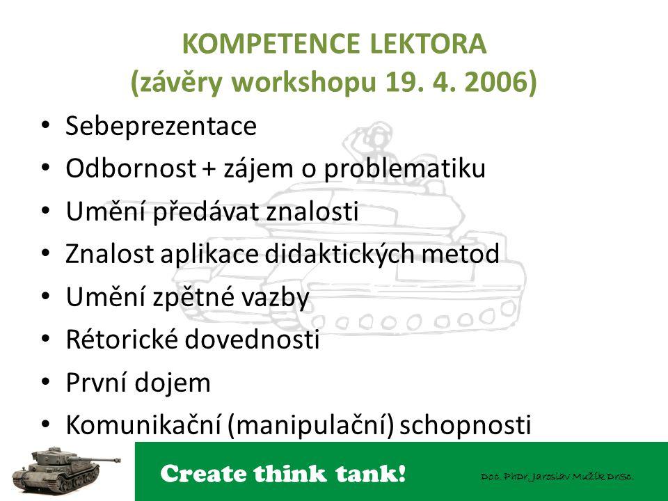 Create think tank! Doc. PhDr. Jaroslav Mužík DrSc. KOMPETENCE LEKTORA (závěry workshopu 19. 4. 2006) Sebeprezentace Odbornost + zájem o problematiku U