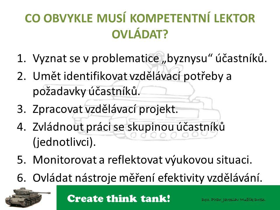 """Create think tank! Doc. PhDr. Jaroslav Mužík DrSc. CO OBVYKLE MUSÍ KOMPETENTNÍ LEKTOR OVLÁDAT? 1.Vyznat se v problematice """"byznysu"""" účastníků. 2.Umět"""