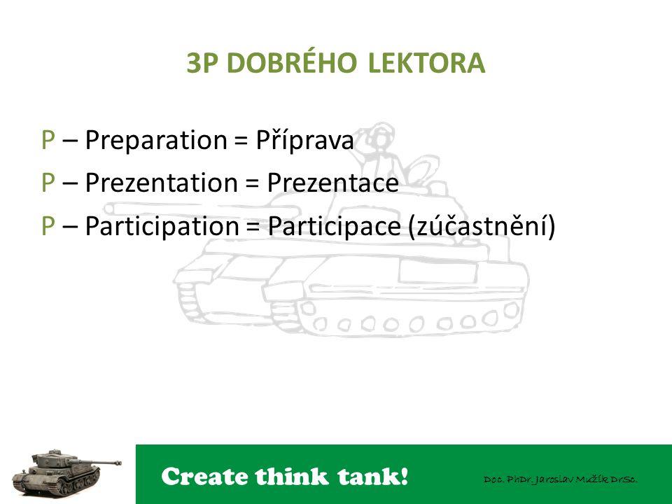 Create think tank! Doc. PhDr. Jaroslav Mužík DrSc. 3P DOBRÉHO LEKTORA P – Preparation = Příprava P – Prezentation = Prezentace P – Participation = Par