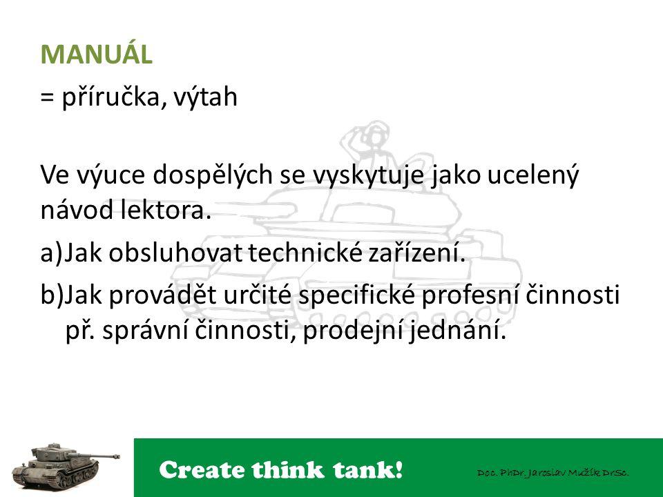 Create think tank! Doc. PhDr. Jaroslav Mužík DrSc. MANUÁL = příručka, výtah Ve výuce dospělých se vyskytuje jako ucelený návod lektora. a)Jak obsluhov