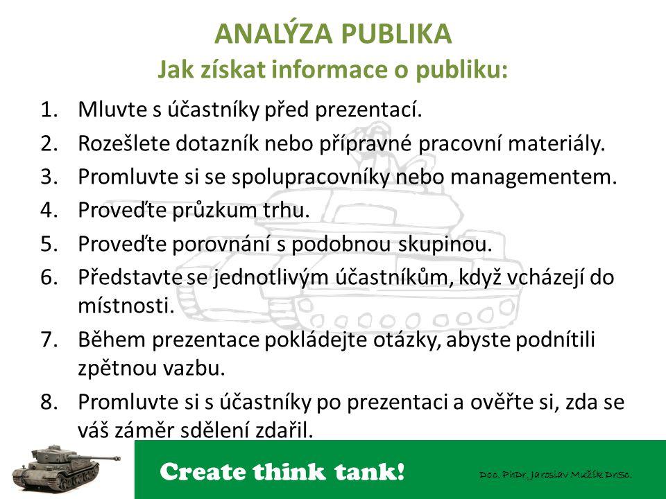 Create think tank! Doc. PhDr. Jaroslav Mužík DrSc. ANALÝZA PUBLIKA Jak získat informace o publiku: 1.Mluvte s účastníky před prezentací. 2.Rozešlete d
