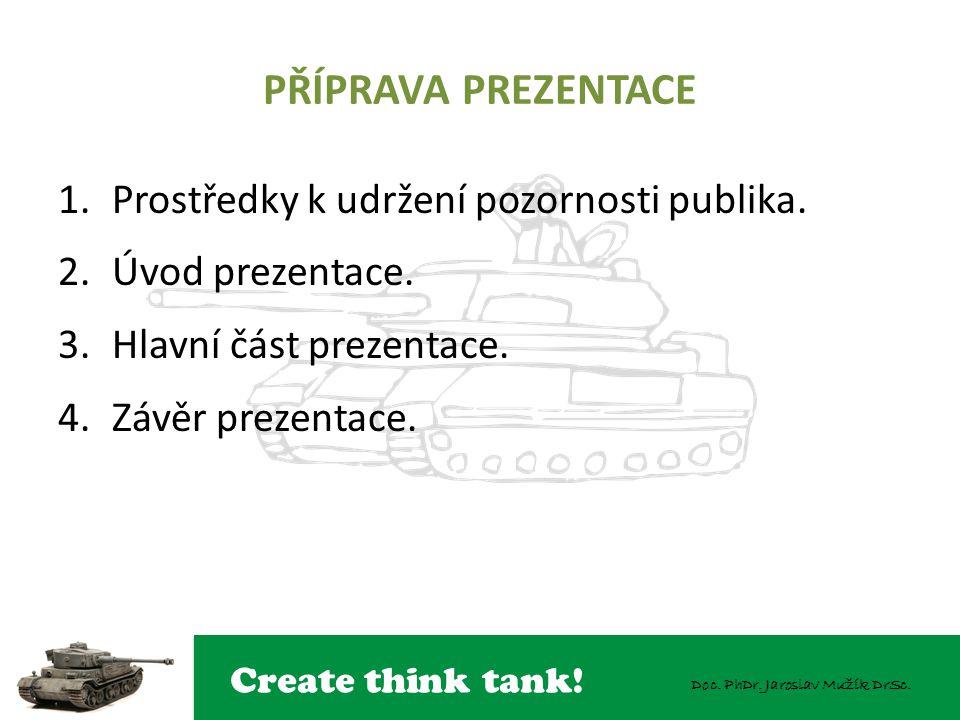Create think tank! Doc. PhDr. Jaroslav Mužík DrSc. PŘÍPRAVA PREZENTACE 1.Prostředky k udržení pozornosti publika. 2.Úvod prezentace. 3.Hlavní část pre