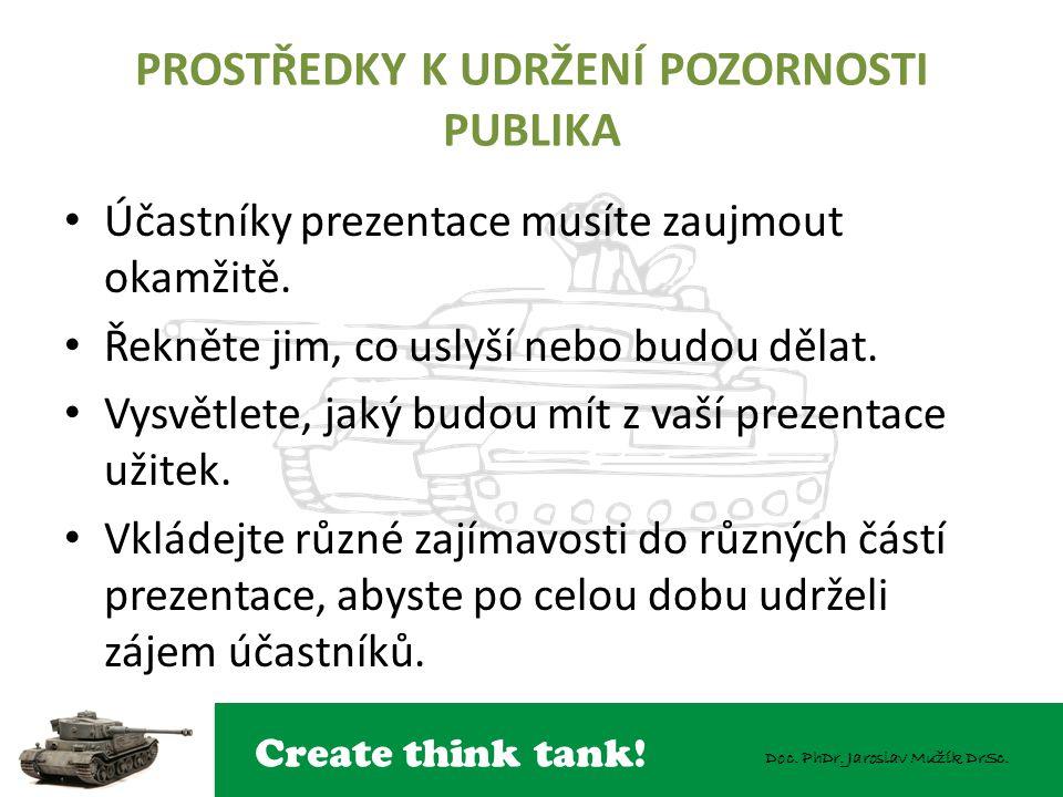Create think tank! Doc. PhDr. Jaroslav Mužík DrSc. PROSTŘEDKY K UDRŽENÍ POZORNOSTI PUBLIKA Účastníky prezentace musíte zaujmout okamžitě. Řekněte jim,