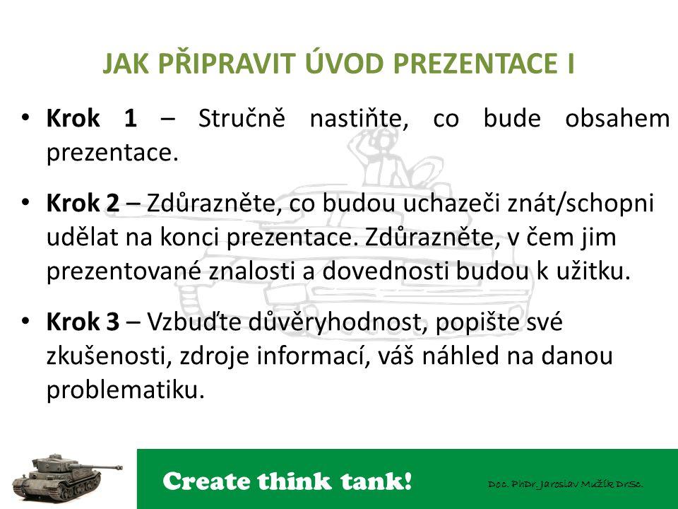 Create think tank! Doc. PhDr. Jaroslav Mužík DrSc. JAK PŘIPRAVIT ÚVOD PREZENTACE I Krok 1 – Stručně nastiňte, co bude obsahem prezentace. Krok 2 – Zdů