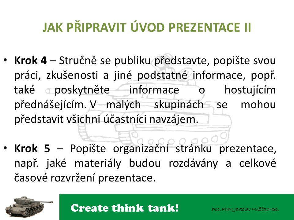 Create think tank! Doc. PhDr. Jaroslav Mužík DrSc. JAK PŘIPRAVIT ÚVOD PREZENTACE II Krok 4 – Stručně se publiku představte, popište svou práci, zkušen