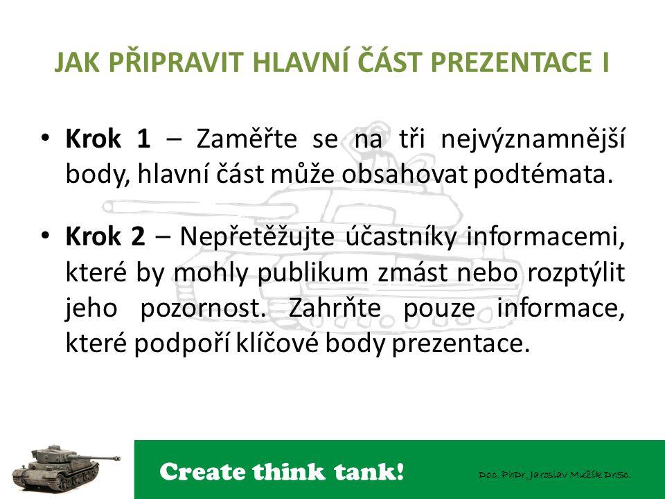 Create think tank! Doc. PhDr. Jaroslav Mužík DrSc. JAK PŘIPRAVIT HLAVNÍ ČÁST PREZENTACE I Krok 1 – Zaměřte se na tři nejvýznamnější body, hlavní část