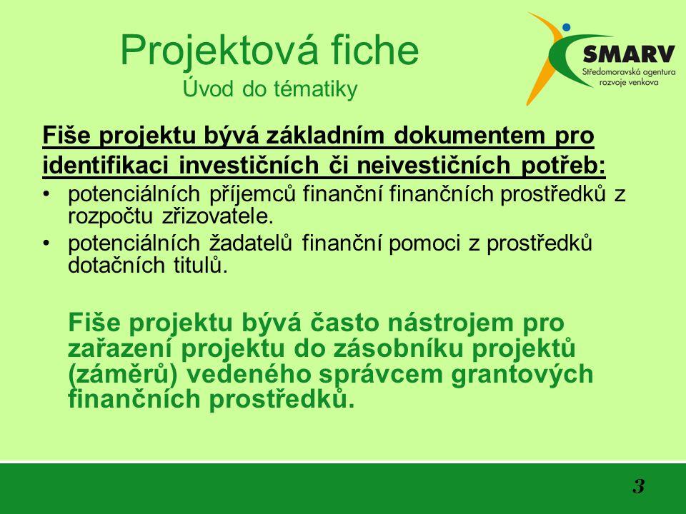 24 Projektová fiche ODHAD VÝŠE A STRUKTURY FINANCOVÁNÍ PROJEKTU Uvádí se: kumulované (celková) finanční potřeba (náročnost) projektu výše a struktura financování celkové finanční potřeby projektu struktura financování potřeb projektu v jednotlivých letech či po etapách realizace projektu pravděpodobnost schopnosti zajištění odpovídajících zdrojů financování další potenciální cizí zdroje financování a podmínky jejich využití …dostupnost (pravděpodobnost) zdrojů financování by měla být předběžně projednána