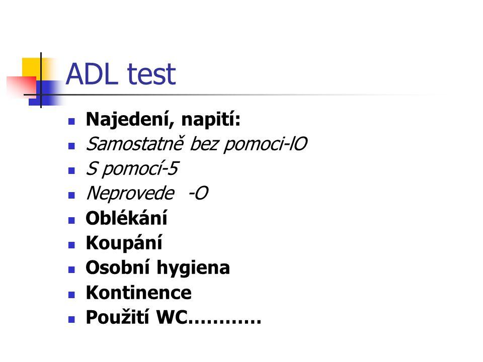 ADL test Najedení, napití: Samostatně bez pomoci-lO S pomocí-5 Neprovede -O Oblékání Koupání Osobní hygiena Kontinence Použití WC…………