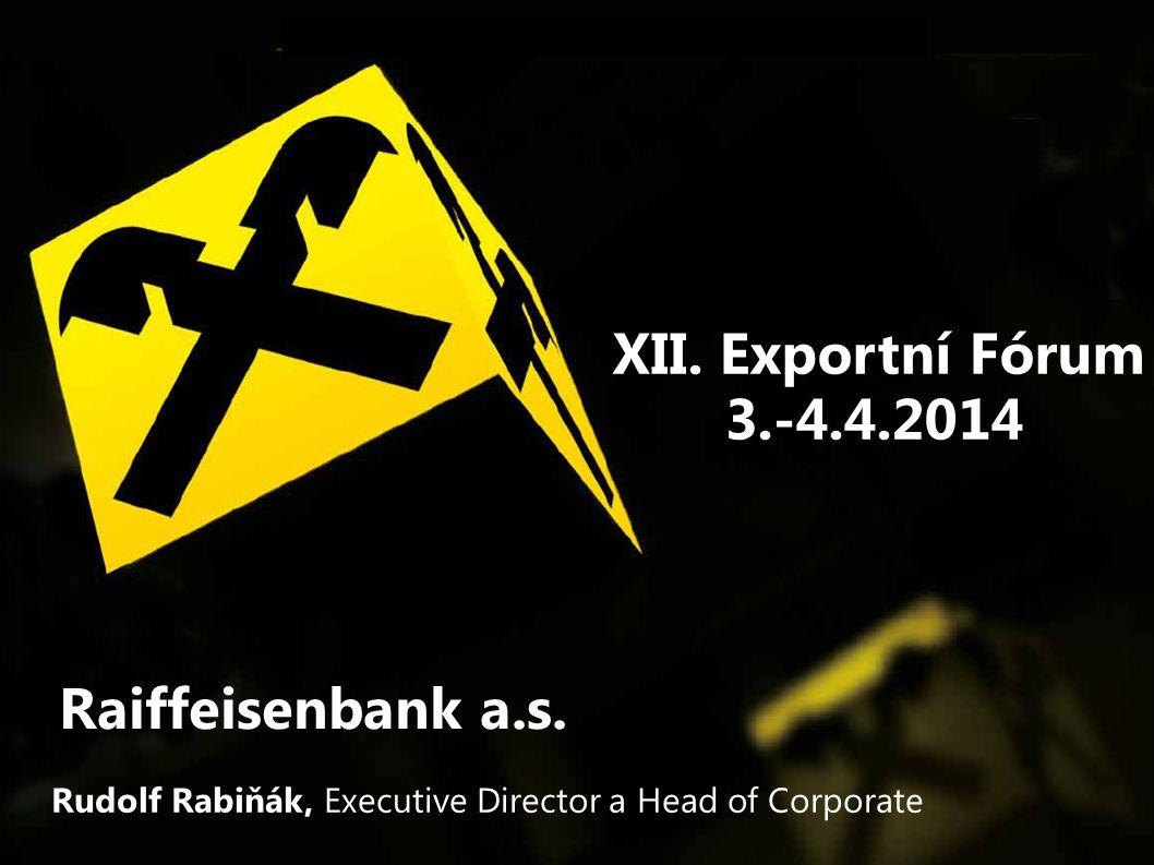 Raiffeisenbank a.s. XII. Exportní Fórum 3.-4.4.2014 Rudolf Rabiňák, Executive Director a Head of Corporate
