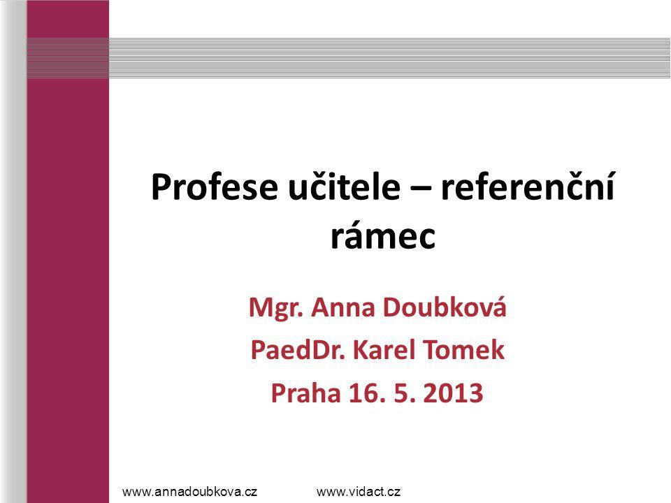 Profese učitele – referenční rámec Mgr. Anna Doubková PaedDr. Karel Tomek Praha 16. 5. 2013 www.annadoubkova.czwww.vidact.cz