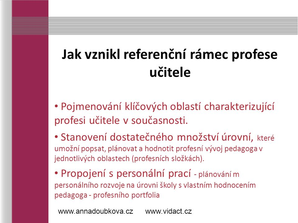 Referenční rámec profese učitele Oblasti (profesní složky) - přijatelná úroveň obecnosti - charakterizují hlavní aktuální požadavky na profesi Úrovně Jedná se o návrh, předpokládá se upřesnění na základě široké diskuse.