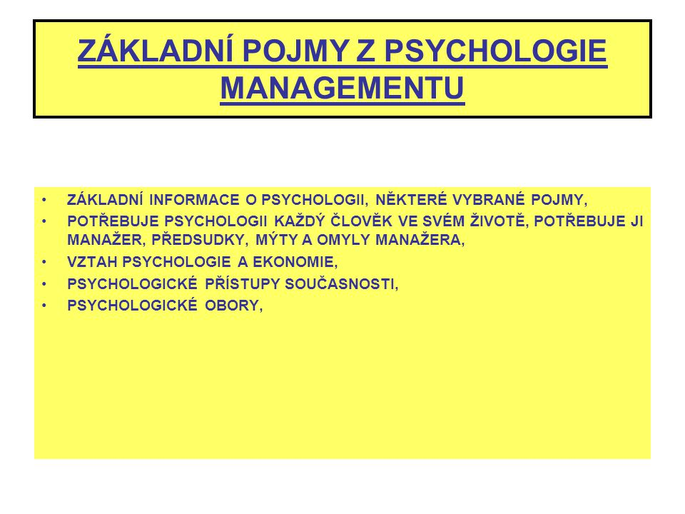 ZÁKLADNÍ POJMY Z PSYCHOLOGIE MANAGEMENTU ZÁKLADNÍ INFORMACE O PSYCHOLOGII, NĚKTERÉ VYBRANÉ POJMY, POTŘEBUJE PSYCHOLOGII KAŽDÝ ČLOVĚK VE SVÉM ŽIVOTĚ, P