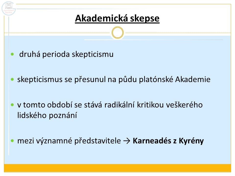 Akademická skepse druhá perioda skepticismu skepticismus se přesunul na půdu platónské Akademie v tomto období se stává radikální kritikou veškerého lidského poznání mezi významné představitele → Karneadés z Kyrény