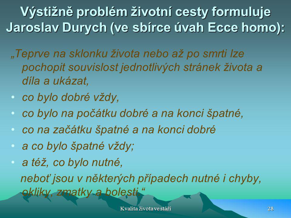 """Výstižně problém životní cesty formuluje Jaroslav Durych (ve sbírce úvah Ecce homo): """"Teprve na sklonku života nebo až po smrti lze pochopit souvislos"""