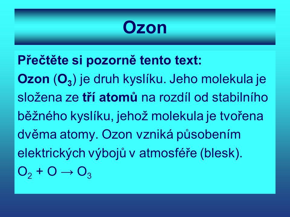Ozon Přečtěte si pozorně tento text: Ozon (O 3 ) je druh kyslíku. Jeho molekula je složena ze tří atomů na rozdíl od stabilního běžného kyslíku, jehož