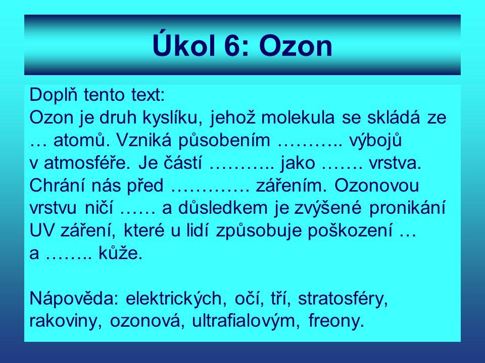 Úkol 6: Ozon Doplň tento text: Ozon je druh kyslíku, jehož molekula se skládá ze … atomů. Vzniká působením ……….. výbojů v atmosféře. Je částí ……….. ja