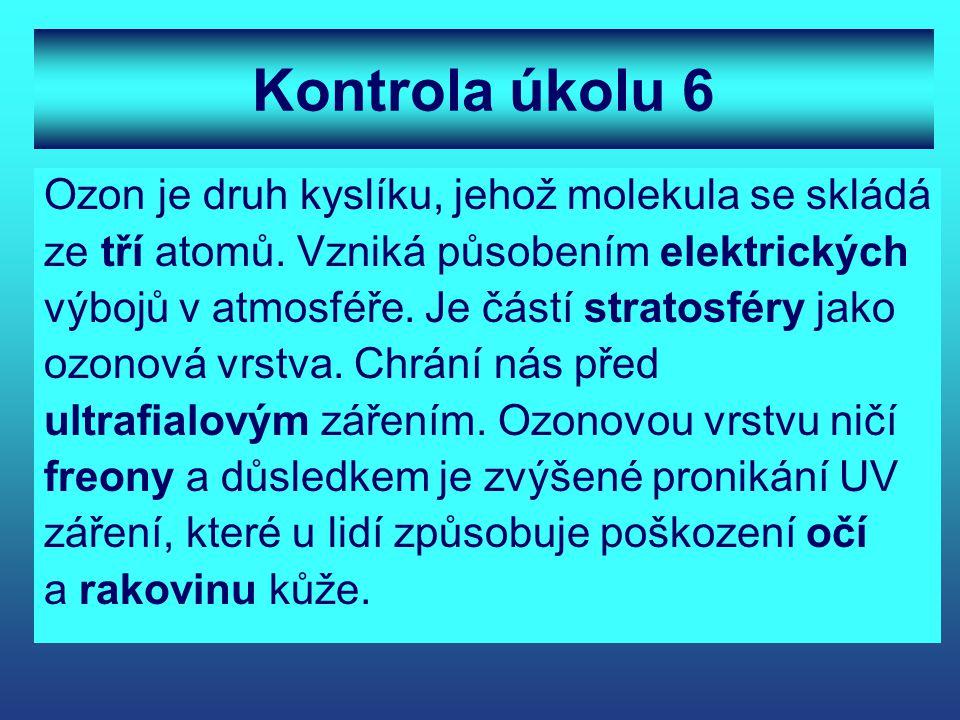 Kontrola úkolu 6 Ozon je druh kyslíku, jehož molekula se skládá ze tří atomů. Vzniká působením elektrických výbojů v atmosféře. Je částí stratosféry j